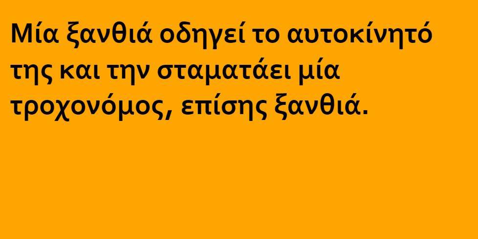 Ανέκδοτο: Μια ξανθιά οδηγεί αυτοκίνητο και την σταματάει ο τροχονόμος…..